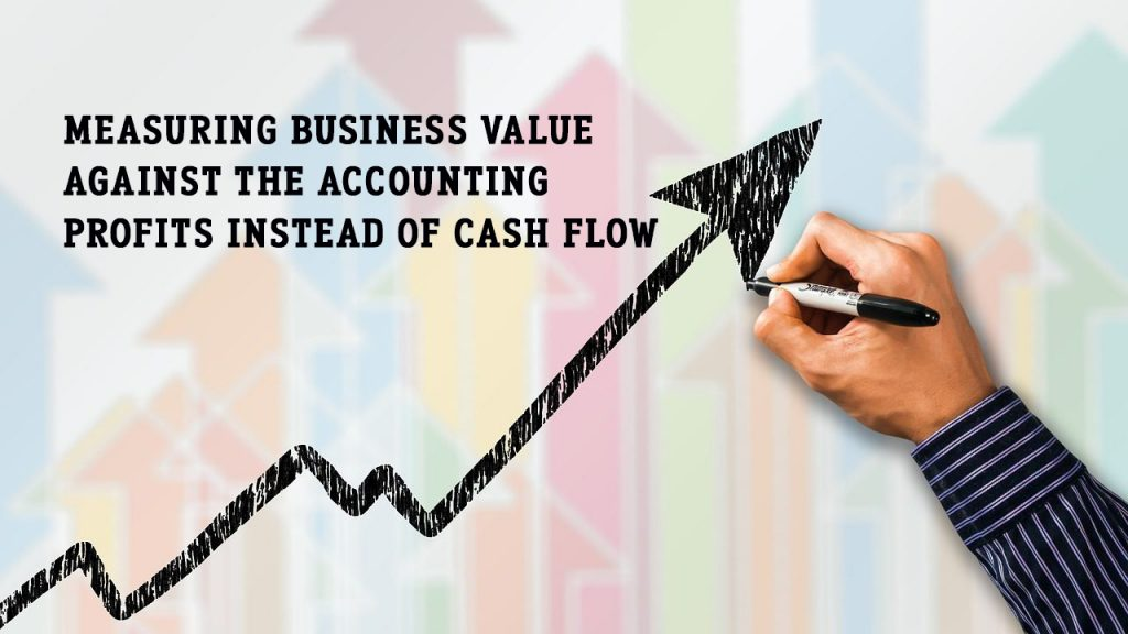1. Measuring business value against the accounting profits instead of cash flow