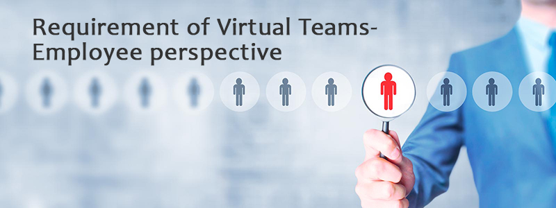Requirement of Virtual Teams- Employee perspective